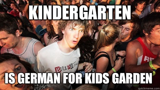 Kindergarten Is German for kids garden - Kindergarten Is German for kids garden  Sudden Clarity Clarence