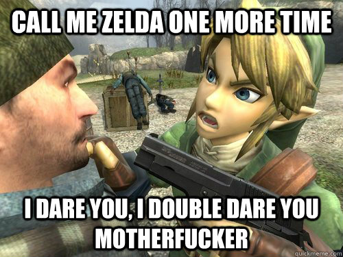 Call me zelda one more time I dare you, I double dare you motherfucker - Call me zelda one more time I dare you, I double dare you motherfucker  Link is a G