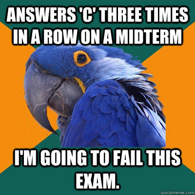 Answers 'C' three times in a row on a midterm I'm going to fail this exam.  - Answers 'C' three times in a row on a midterm I'm going to fail this exam.   Paranoid Parrot