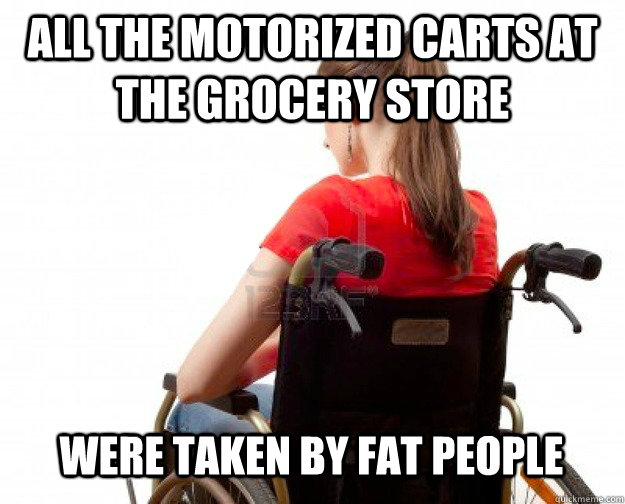 All the motorized carts at the grocery store were taken by fat people