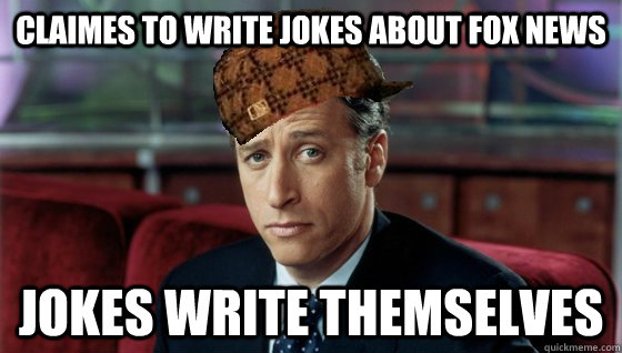 Claimes to write Jokes about fox news Jokes write themselves - Claimes to write Jokes about fox news Jokes write themselves  Scumbag Jon Stewart