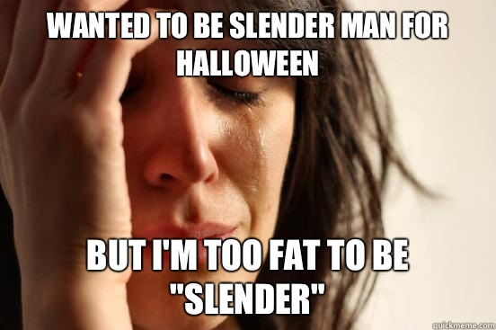 Wanted to be slender man for Halloween  But I'm too fat to be