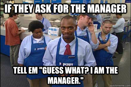 If they ask for the manager tell em