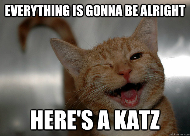 Everything is gonna be alright here's a katz