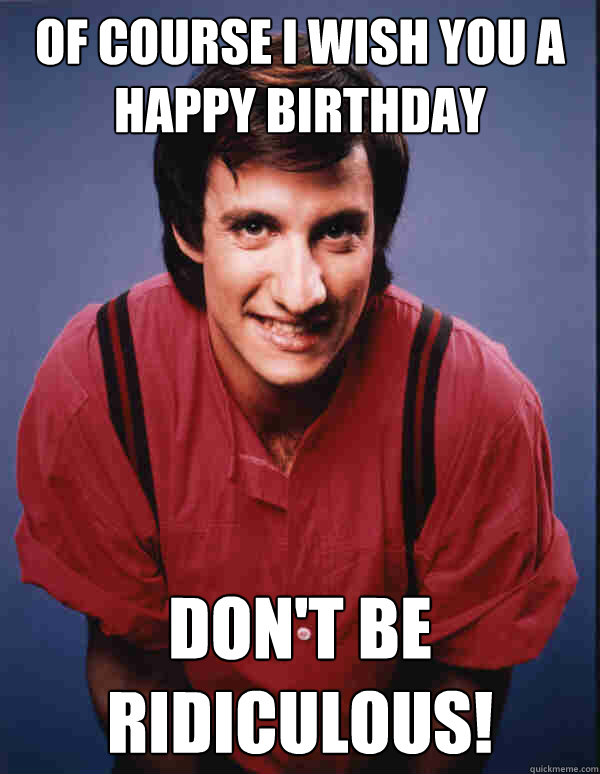 OF COURSE I WISH YOU A HAPPY BIRTHDAY DON'T BE RIDICULOUS!