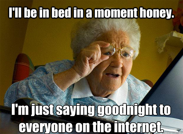 I'll be in bed in a moment honey. I'm just saying goodnight to everyone on the internet.    Grandma finds the Internet