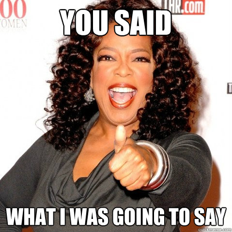 YOU SAID what i was going to say  Upvoting oprah