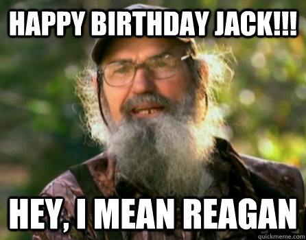 HAPPY BIRTHDAY JACK!!! HEY, I MEAN REAGAN - HAPPY BIRTHDAY JACK!!! HEY, I MEAN REAGAN  Uncle Si swamp