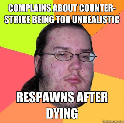 complains about counter-strike being too unrealistic respawns after dying - complains about counter-strike being too unrealistic respawns after dying  Butthurt Dweller