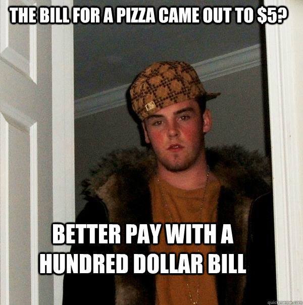The bill for a pizza came out to $5? Better pay with a hundred dollar bill  - The bill for a pizza came out to $5? Better pay with a hundred dollar bill   Scumbag Steve