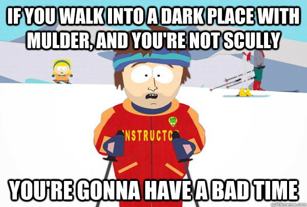 If you walk into a dark place with Mulder, and you're not Scully You're gonna have a bad time - If you walk into a dark place with Mulder, and you're not Scully You're gonna have a bad time  Super Cool Ski Instructor