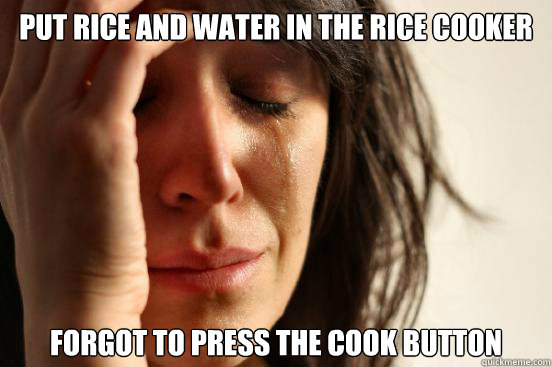 put rice and water in the rice cooker forgot to press the cook button - put rice and water in the rice cooker forgot to press the cook button  First World Problems