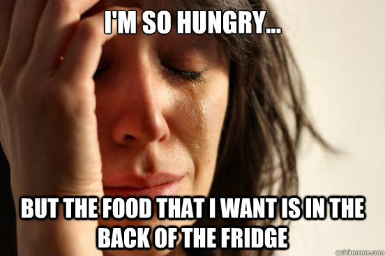 I'm so hungry... But the food that I want is in the back of the fridge - I'm so hungry... But the food that I want is in the back of the fridge  First World Problems