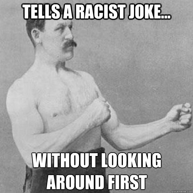 tells a racist joke... without looking  around first - tells a racist joke... without looking  around first  overly manly man