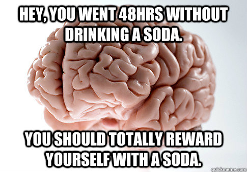 Hey, you went 48hrs without drinking a soda. You should totally reward yourself with a soda.  - Hey, you went 48hrs without drinking a soda. You should totally reward yourself with a soda.   Scumbag Brain