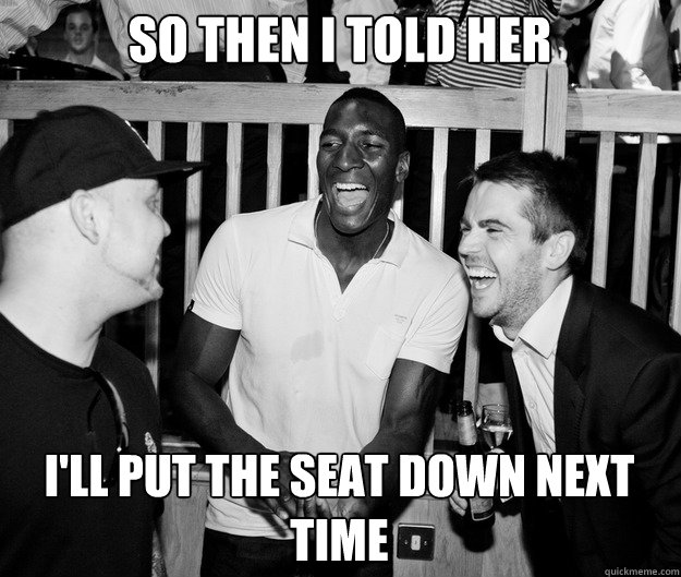 So then I told her I'll put the seat down next time