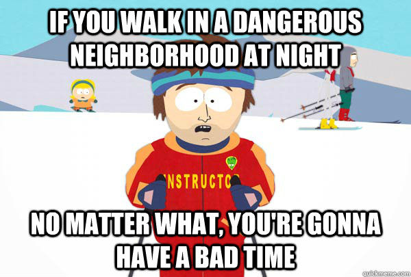 If you walk in a dangerous neighborhood at night no matter what, you're gonna have a bad time - If you walk in a dangerous neighborhood at night no matter what, you're gonna have a bad time  Super Cool Ski Instructor
