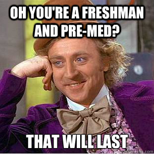 Oh you're a freshman and pre-med? That will last - Oh you're a freshman and pre-med? That will last  Condescending Wonka