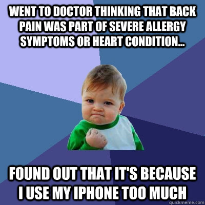 Went to doctor thinking that back pain was part of severe allergy symptoms or heart condition... Found out that it's because I use my iPhone too much - Went to doctor thinking that back pain was part of severe allergy symptoms or heart condition... Found out that it's because I use my iPhone too much  Success Kid