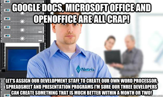 Google Docs, Microsoft Office and OpenOffice are all crap! Let's assign our development staff to create our own Word Processor, Spreadsheet and presentation programs I'm sure our three developers can create something that is much better within a month or  - Google Docs, Microsoft Office and OpenOffice are all crap! Let's assign our development staff to create our own Word Processor, Spreadsheet and presentation programs I'm sure our three developers can create something that is much better within a month or   Scumbag IT Guy