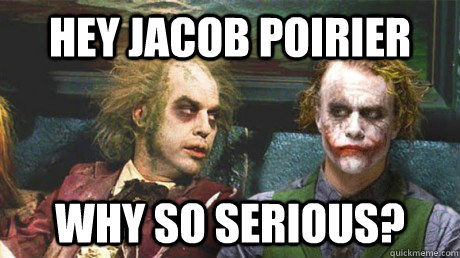 Hey Jacob Poirier Why so serious? - Hey Jacob Poirier Why so serious?  Why so serious