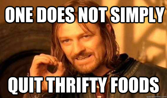 one does not simply QUIT THRIFTY FOODS - one does not simply QUIT THRIFTY FOODS  Lord of The Rings meme
