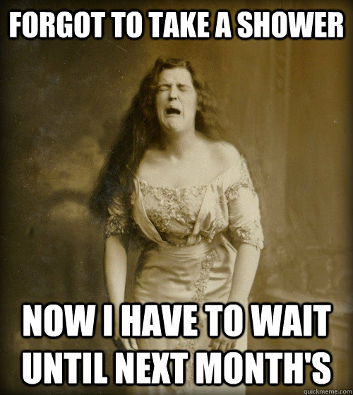 Forgot to take a shower Now I have to wait until next month's - Forgot to take a shower Now I have to wait until next month's  1890s Problems