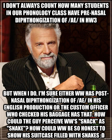 I don't always count how many students in our phonology class have pre-nasal diphthongization of /ae/ in HW3  but when I do, I'm sure either WW has post-nasal diphthongization of /ae/ in his English production or the custom officer who checked his baggage - I don't always count how many students in our phonology class have pre-nasal diphthongization of /ae/ in HW3  but when I do, I'm sure either WW has post-nasal diphthongization of /ae/ in his English production or the custom officer who checked his baggage  The Most Interesting Man In The World