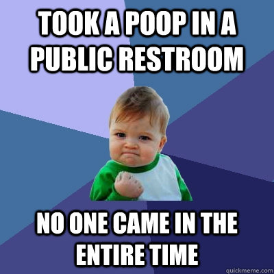 took a poop in a public restroom No one came in the entire time - took a poop in a public restroom No one came in the entire time  Success Kid