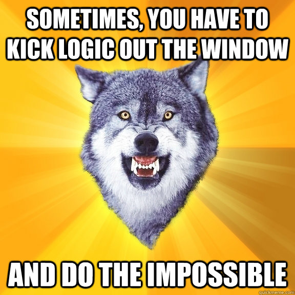 sometimes, you have to kick logic out the window and do the impossible - sometimes, you have to kick logic out the window and do the impossible  Courage Wolf