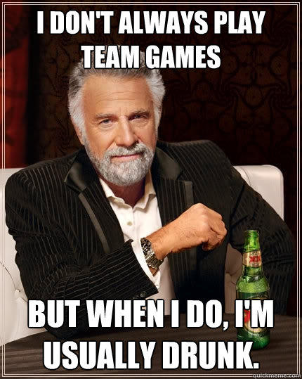 I don't always play team games But when I do, I'm usually drunk. - I don't always play team games But when I do, I'm usually drunk.  The Most Interesting Man In The World