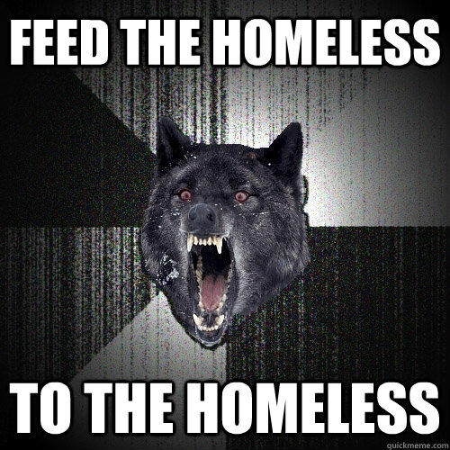 feed the homeless to the homeless - feed the homeless to the homeless  Insanity Wolf