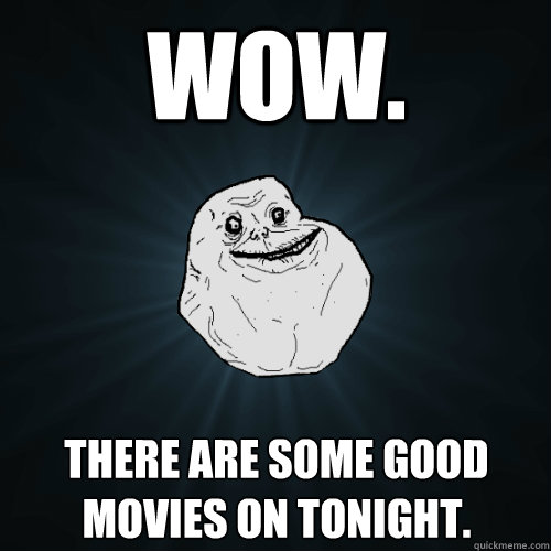 wow. there are some good movies on tonight. - wow. there are some good movies on tonight.  Forever Alone
