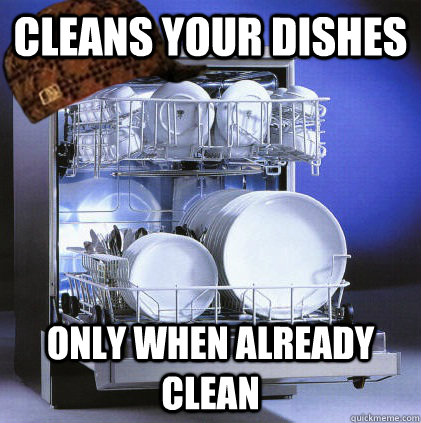 Cleans your dishes only when already clean