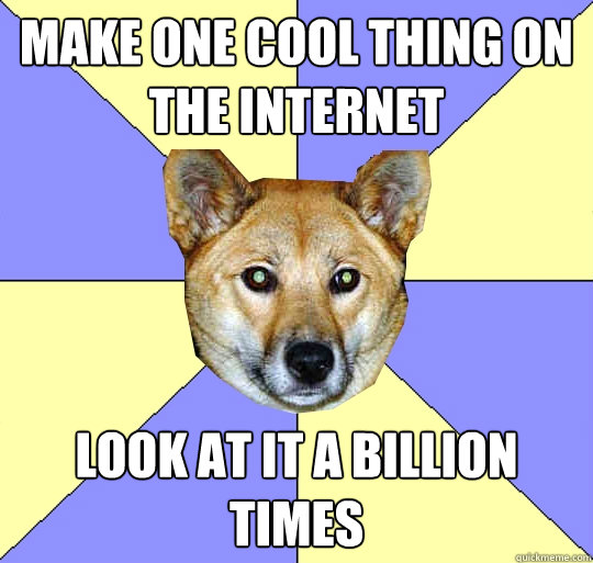 Make one cool thing on the internet Look at it a billion times  DAE Dingo