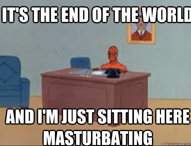 It's the end of the world and i'm just sitting here masturbating