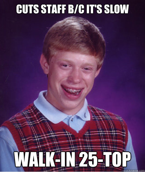 Cuts staff b/c it's slow walk-in 25-top - Cuts staff b/c it's slow walk-in 25-top  Bad Luck Brian
