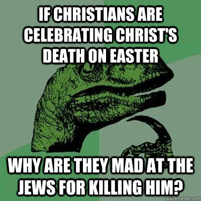 If christians are celebrating christ's death on easter why are they mad at the jews for killing him?