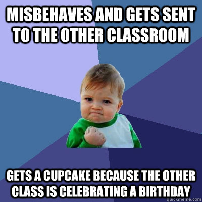 Misbehaves and gets sent to the other classroom Gets a cupcake because the other class is celebrating a birthday - Misbehaves and gets sent to the other classroom Gets a cupcake because the other class is celebrating a birthday  Success Kid