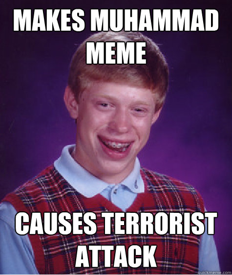 Makes Muhammad meme Causes terrorist attack - Makes Muhammad meme Causes terrorist attack  Bad Luck Brian