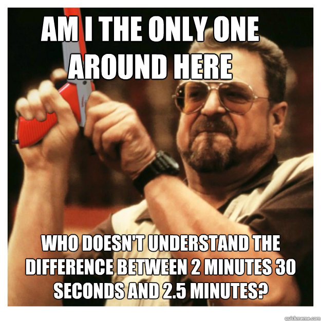 Am i the only one around here who doesn't understand the difference between 2 minutes 30 seconds and 2.5 minutes?  - Am i the only one around here who doesn't understand the difference between 2 minutes 30 seconds and 2.5 minutes?   John Goodman