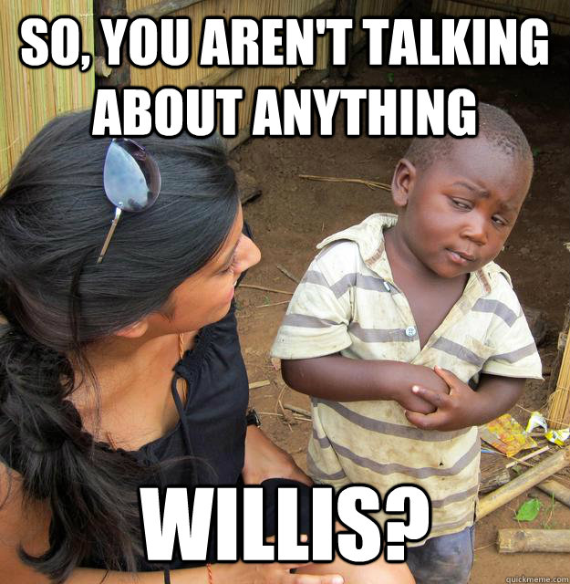 So, you aren't talking about anything willis?