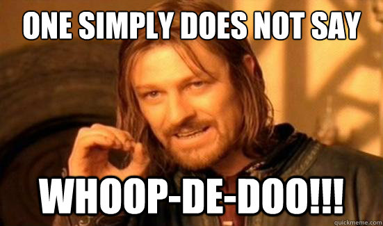 One Simply Does Not Say Whoop-de-doo!!! - One Simply Does Not Say Whoop-de-doo!!!  Boromir