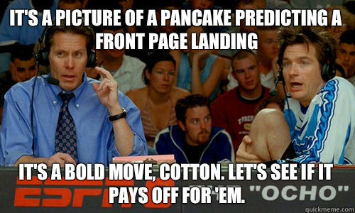 It's a picture of a pancake predicting a front page landing It's a bold move, Cotton. Let's see if it pays off for 'em. - It's a picture of a pancake predicting a front page landing It's a bold move, Cotton. Let's see if it pays off for 'em.  Cotton Pepper