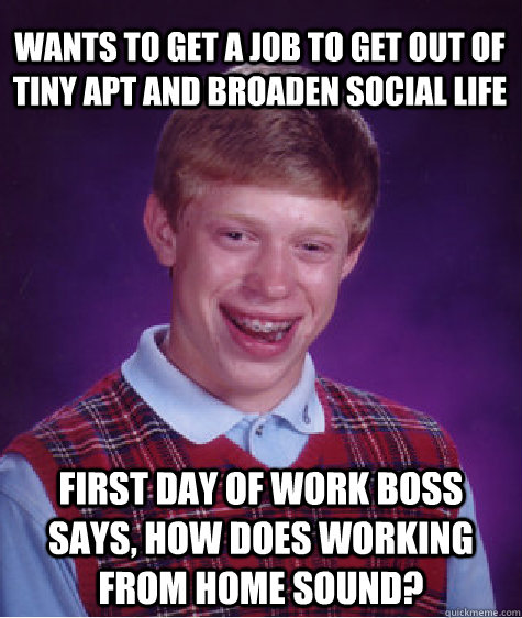 Wants to get a job to get out of tiny apt and broaden social life First day of work boss says, how does working from home sound? - Wants to get a job to get out of tiny apt and broaden social life First day of work boss says, how does working from home sound?  Bad Luck Brian