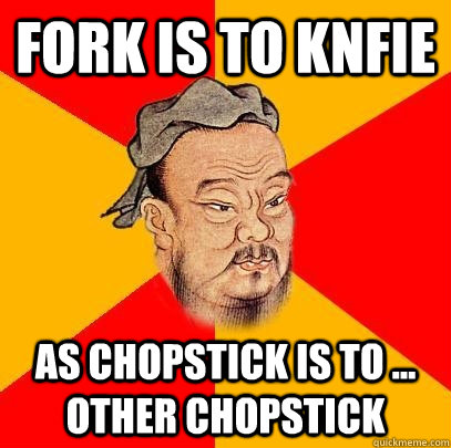 fork is to knfie as chopstick is to ... other chopstick - fork is to knfie as chopstick is to ... other chopstick  Confucious Says