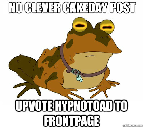 No clever cakeday post  UPVOTE HYPNOTOAD TO FRONTPAGE  Hypnotoad