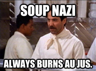 Soup Nazi Always burns Au Jus.