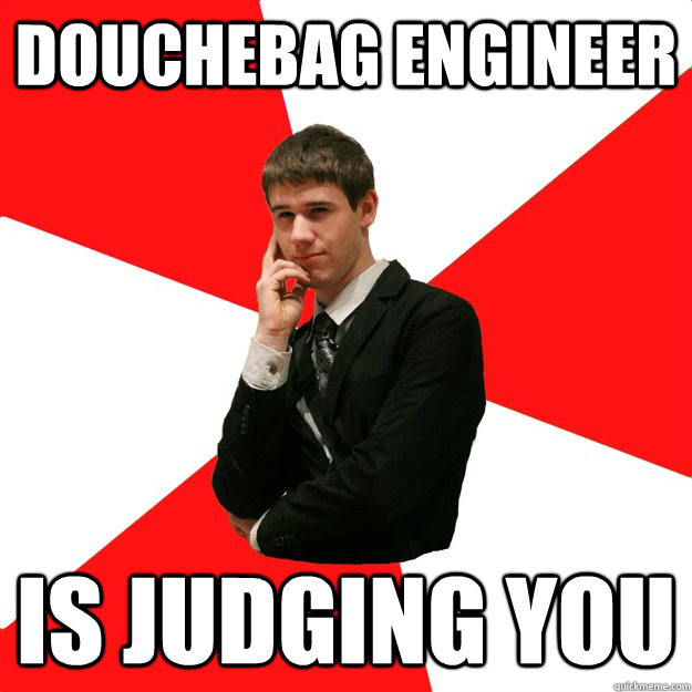 Douchebag Engineer is judging you