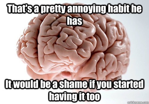 That's a pretty annoying habit he has It would be a shame if you started having it too - That's a pretty annoying habit he has It would be a shame if you started having it too  Scumbag Brain